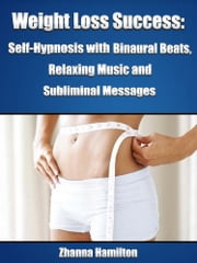 Weight Loss Success: Self-Hypnosis with Binaural Beats, Relaxing Music and Subliminal Messages ebook by Zhanna Hamilton
