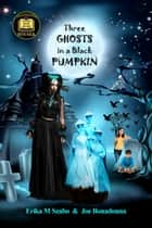 Three Ghosts in a Black Pumpkin ebook by Erika M Szabo, Joe Bonadonna