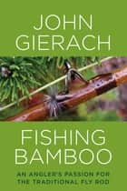 Fishing Bamboo - An Angler's Passion for the Traditional Fly Rod ebook by John Gierach