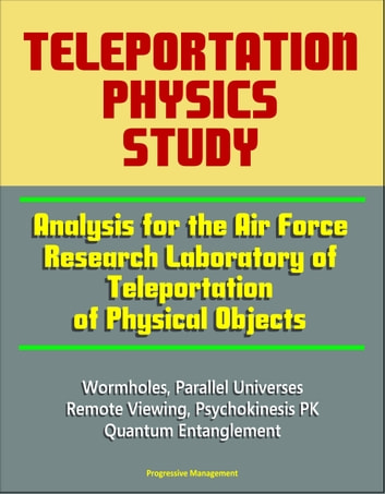 Teleportation Physics Study: Analysis for the Air Force Research Laboratory  of Teleportation of Physical Objects, Wormholes, Parallel Universes,