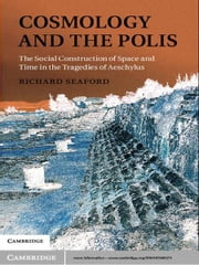 Cosmology and the Polis - The Social Construction of Space and Time in the Tragedies of Aeschylus ebook by Richard Seaford