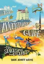 The Adventurer's Guide to Successful Escapes ebook by Wade Albert White