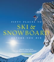Fifty Places to Ski and Snowboard Before You Die - Downhill Experts Share the World's Greatest Destinations ebook by Chris Santella,Matt Hansen