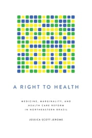 A Right to Health - Medicine, Marginality, and Health Care Reform in Northeastern Brazil ebook by Jessica Scott Jerome