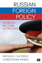 Russian Foreign Policy - Interests, Vectors, and Sectors ebook by Nikolas K. Gvosdev, Christopher Marsh