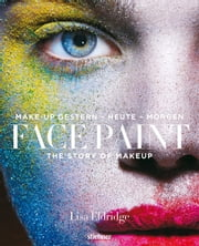 Face Paint [Deutsche Erstausgabe] - The Story of Makeup: Make-up gestern - heute - morgen eBook by Lisa Eldridge