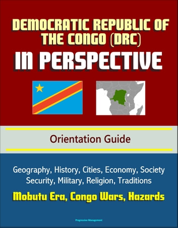 Democratic Republic of the Congo (DRC) in Perspective - Orientation Guide: Geography, History, Cities, Economy, Society, Security, Military, Religion, Traditions, Mobutu Era, Congo Wars, Hazards ebook by Progressive Management
