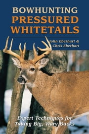 Bowhunting Pressured Whitetails: Expert Techniques for Taking Big, Wary Bucks ebook by John Eberhart, Chris Eberhart