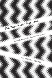 Postracial Mystique - Media and Race in the 21st Century ebook by Catherine R. Squires