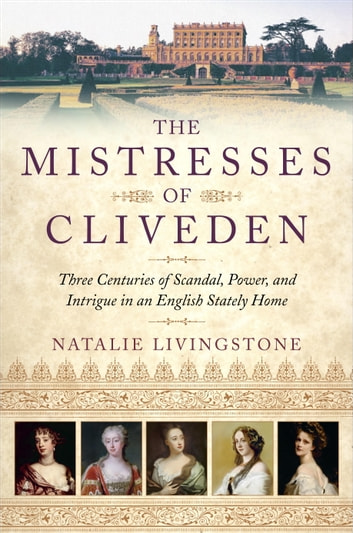 The Mistresses of Cliveden - Three Centuries of Scandal, Power, and Intrigue in an English Stately Home eBook by Natalie Livingstone