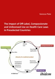 The Impact of Off-Label, Compassionate and Unlicensed Use on Health Care Laws in Preselected Countries ebook by Plate, Vanessa