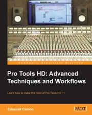 Pro Tools HD: Advanced Techniques and Workflows ebook by Edouard Camou