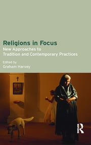 Religions in Focus - New Approaches to Tradition and Contemporary Practices ebook by Graham Harvey