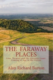The Faraway Places: Loss, Turmoil and the Glorious Game: Coming of Age in the Sixties ebook by Alan Richard Barton