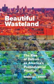 Beautiful Wasteland - The Rise of Detroit as America's Postindustrial Frontier ebook by Rebecca J. Kinney