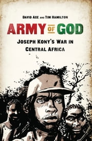 Army of God - Joseph Kony's War in Central Africa ebook by David Axe,Tim Hamilton