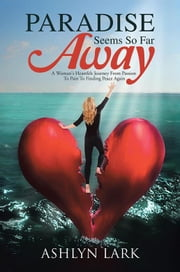 Paradise Seems so Far Away - A Woman's Heartfelt Journey from Passion to Pain to Finding Peace Again ebook by Ashlyn Lark