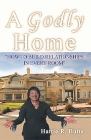 A Godly Home - How to Build Relationships in Every Room ebook by Hattie R. Butts