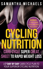 Cycling Nutrition: Carb Cycle Super Cheat Sheet to Rapid Weight Loss: A 7 Day by Day Carb Cycle Plan To Your Superior Cycling Nutrition (Bonus : 7 Top Carb Cycle Recipes Included) ebook by Samantha Michaels