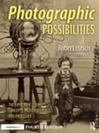 Photographic Possibilities - The Expressive Use of Concepts, Ideas, Materials, and Processes ebook by Robert Hirsch
