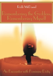 Remembering the Goddess, Remembering Myself - An Encounter with Feminine Deity ebook by Robert McDaniel