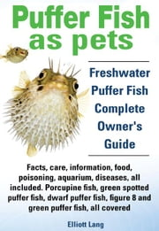 Puffer Fish as Pets. Freshwater Puffer Fish facts, care, information, food, poisoning, aquarium, diseases, all included. The Must Have Guide for all P ebook by Lang, Elliott