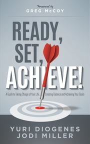 Ready, Set, Achieve! - A Guide to Taking Charge of Your Life, Creating Balance, and Achieving Your Goals ebook by Yuri Diogenes, M.S., MBA,Jodi Leigh Miller