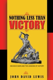 Nothing Less than Victory: Decisive Wars and the Lessons of History ebook by Lewis, John David