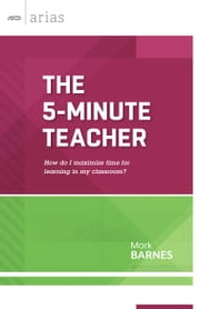 The 5-Minute Teacher - How do I maximize time for learning in my classroom? (ASCD Arias) ebook by Mark Barnes