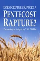 Does Scripture Support a Pentecost Rapture?: Eschatological Insights by T.W. Tramm ebook by T.W. Tramm