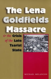 The Lena Goldfields Massacre and the Crisis of the Late Tsarist State ebook by Melancon, Michael