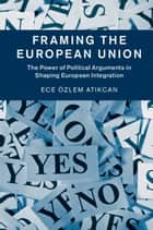 Framing the European Union - The Power of Political Arguments in Shaping European Integration ebook by Ece Özlem Atikcan