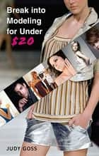 Break into Modeling for Under $20 ebook by Judy Goss