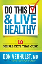 Do This and Live Healthy - 10 Simple Keys that Cure ebook by Don VerHulst