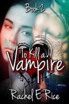 To Kill A Vampire - To kill a vampire, #2 ebook by Rachel E Rice