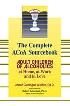 The Complete ACOA Sourcebook - Adult Children of Alcoholics at Home, at Work and in Love ebook by Dr. Janet G. Woititz, EdD