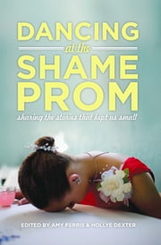 Dancing at the Shame Prom - Sharing the Stories That Kept Us Small ebook by Amy Ferris,Hollye Dexter