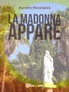 La Madonna appare ebook by Aurelio Nicolazzo
