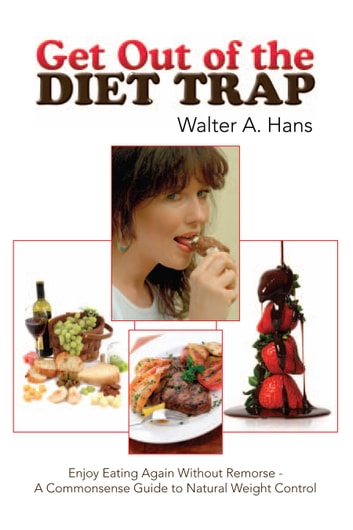 Get Out of the Diet Trap - Enjoy Eating Again Without Remorse - A Commonsense Guide to Natural Weight Control ebook by Walter A. Hans