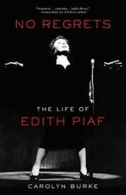 No Regrets: The Life of Edith Piaf ebook by Burke, Carolyn