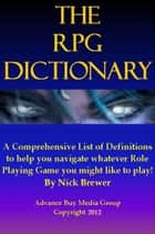 Role Playing Games Dictionary: An Easy to Understand Guide - It's Not What You Play, It's How You Play ebook by Advanced Buy Media Group