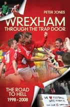 Wrexham: The European Era & Through the Trap Door 1972-2008 ebook by Peter Jones