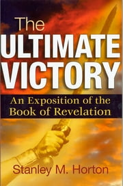 The Ultimate Victory - An Exposition of the Book of Revelation ebook by Stanley M. Horton
