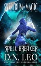 Spell Breaker - Spectrum of Magic - Book 1 - Spectrum of Magic, #1 ebook by D. N. Leo