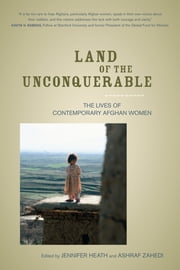 Land of the Unconquerable - The Lives of Contemporary Afghan Women ebook by Jennifer Heath,Ashraf Zahedi