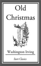 Old Christmas - From the Sketch Book of Washington Irving ebook by Washington Irving