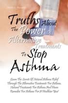 Truths About The Power Of Alternative Treatments To Stop Asthma ebook by Steven A. Reynolds