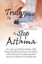 Truths About The Power Of Alternative Treatments To Stop Asthma - Learn The Secrets Of Natural Asthma Relief Through The Alternative Treatments For Asthma, Natural Treatments For Asthma And Home Remedies For Asthma For A Healthier You! ebook by Steven A. Reynolds