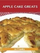 Apple Cake Greats: Delicious Apple Cake Recipes, The Top 58 Apple Cake Recipes ebook by Jo Franks