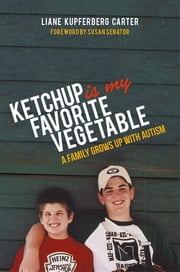 Ketchup is My Favorite Vegetable - A Family Grows Up with Autism ebook by Liane Kupferberg Carter,Susan Senator